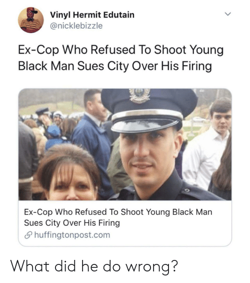 Black, Black Man, and Vinyl: Vinyl Hermit Edutain  @nicklebizzle  Ex-Cop Who Refused To Shoot Young  Black Man Sues City Over His Firing  Ex-Cop Who Refused To Shoot Young Black Man  Sues City Over His Firing  Shuffingtonpost.com What did he do wrong?