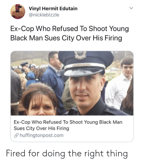 Firing: Vinyl Hermit Edutain  @nicklebizzle  Ex-Cop Who Refused To Shoot Young  Black Man Sues City Over His Firing  Ex-Cop Who Refused To Shoot Young Black Man  Sues City Over His Firing  Shuffingtonpost.com Fired for doing the right thing