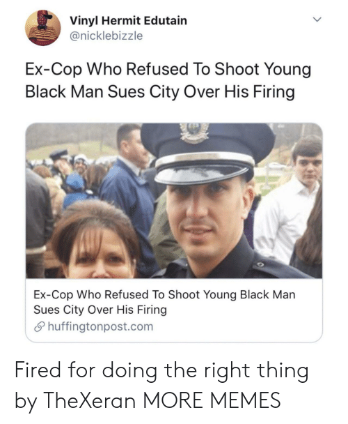Firing: Vinyl Hermit Edutain  @nicklebizzle  Ex-Cop Who Refused To Shoot Young  Black Man Sues City Over His Firing  Ex-Cop Who Refused To Shoot Young Black Man  Sues City Over His Firing  Shuffingtonpost.com Fired for doing the right thing by TheXeran MORE MEMES