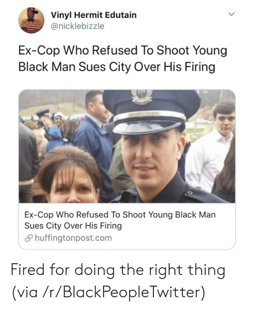 Firing: Vinyl Hermit Edutain  @nicklebizzle  Ex-Cop Who Refused To Shoot Young  Black Man Sues City Over His Firing  Ex-Cop Who Refused To Shoot Young Black Man  Sues City Over His Firing  Shuffingtonpost.com Fired for doing the right thing (via /r/BlackPeopleTwitter)