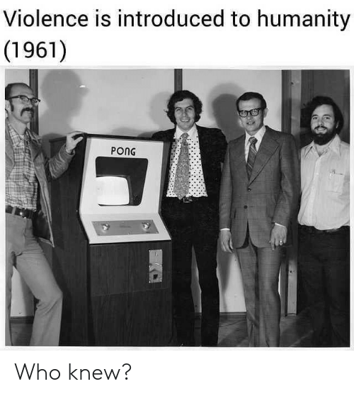 Humanity, Who, and Pong: Violence is introduced to humanity  (1961)  PONG Who knew?