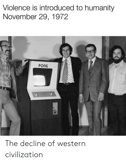 civilization: Violence is introduced to humanity  November 29, 1972  PONG The decline of western civilization