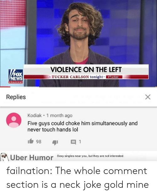 Lol, News, and Sexy: VIOLENCE ON THE LEFT  TUCKER CARLSON tonight Tucker  FOX  NEWS  channel  Replies  X  Kodiak 1 month ago  Five guys could choke him simultaneously and  never touch hands lol  98  1  Sexy singles near you, but they are not interested.  Uber Humor failnation:  The whole comment section is a neck joke gold mine