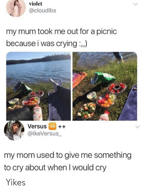 yikes: violet  @cloudlbs  my mum took me out for a picnic  because i was crying :,,)  Versus vs ++  @lkeVersus_  my mom used to give me something  to cry about when I would cry Yikes