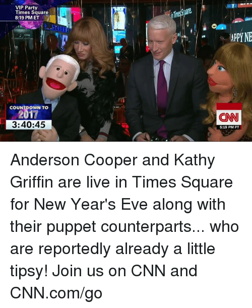 Kathie: VIP Party  Times Square  8:19 PM ET  COUNTDOWN TO  3:40:45  APPYNE  CNN  5:19 PM PT Anderson Cooper and Kathy Griffin are live in Times Square for New Year's Eve along with their puppet counterparts... who are reportedly already a little tipsy! Join us on CNN and CNN.com/go