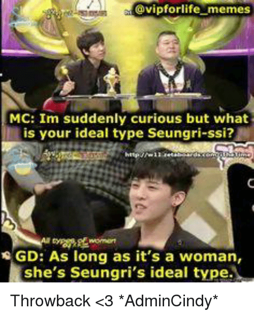 Life Meme: @vipfor life memes  MC: Im suddenly curious but what  is your ideal type Seungri-ssi?  NGD: As long as it's a woman,  she's Seungri's ideal type. Throwback <3  *AdminCindy*
