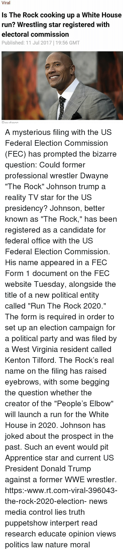 """wwe wrestlers: Viral  Is The Rock cooking up a White House  run? Wrestling star registered with  electoral commission  Published: 11 Jul 2017 19:56 GMT A mysterious filing with the US Federal Election Commission (FEC) has prompted the bizarre question: Could former professional wrestler Dwayne """"The Rock"""" Johnson trump a reality TV star for the US presidency? Johnson, better known as """"The Rock,"""" has been registered as a candidate for federal office with the US Federal Election Commission. His name appeared in a FEC Form 1 document on the FEC website Tuesday, alongside the title of a new political entity called """"Run The Rock 2020."""" The form is required in order to set up an election campaign for a political party and was filed by a West Virginia resident called Kenton Tilford. The Rock's real name on the filing has raised eyebrows, with some begging the question whether the creator of the """"People's Elbow"""" will launch a run for the White House in 2020. Johnson has joked about the prospect in the past. Such an event would pit Apprentice star and current US President Donald Trump against a former WWE wrestler. https:-www.rt.com-viral-396043-the-rock-2020-election- news media control lies truth puppetshow interpert read research educate opinion views politics law nature moral"""