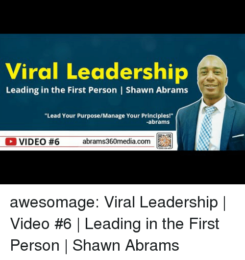 Leadership: Viral Leadership  Leading in the First Person   Shawn Abrams  Lead Your PurposeMaage Your Prindales  abrams  OVIDEO #6 abrams360media.com a awesomage:  Viral Leadership   Video #6   Leading in the First Person   Shawn Abrams