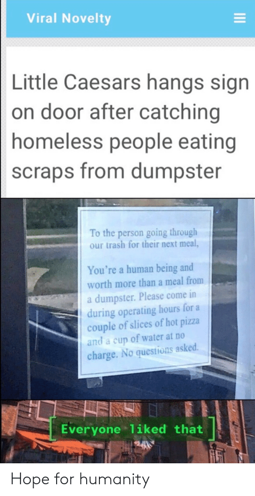 Homeless, Little Caesars, and Pizza: Viral Novelty  Little Caesars hangs sign  on door after catching  homeless people eating  scraps from dumpster  To the person going through  our trash for their next meal,  You're a human being and  worth more than a meal from  a dumpster. Please come in  during operating hours for a  couple of slices of hot pizza  and a cup of water at no  charge. No questions asked.  Everyone 1iked that Hope for humanity