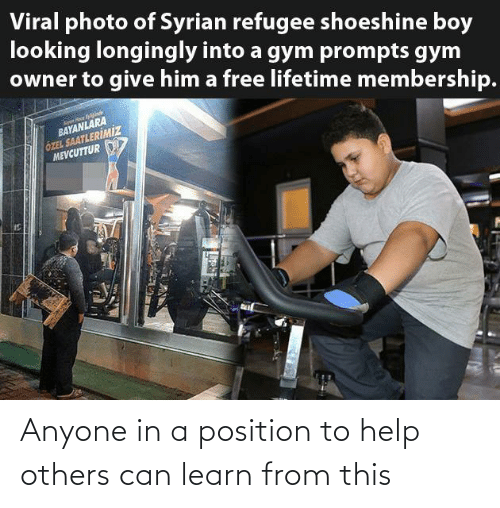 Lifetime: Viral photo of Syrian refugee shoeshine boy  looking longingly into a gym prompts gym  owner to give him a free lifetime membership.  BAYANLARA  ÖZEL SAATLERİMİZ  MEVCUTTUR Anyone in a position to help others can learn from this