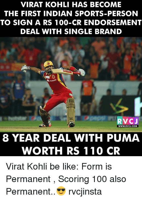 koh: VIRAT KOHLI HAS BECOME  THE FIRST INDIAN SPORTS-PERSON  TO SIGN A RS 100-CR ENDORSEMENT  DEAL WITH SINGLE BRAND  RvCJ  WWW. RVCJ.COM  8 YEAR DEAL WITH PUMA  WORTH RS 110  CR Virat Kohli be like: Form is Permanent , Scoring 100 also Permanent..😎 rvcjinsta