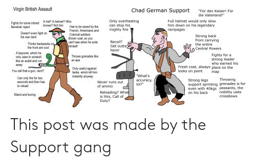 """central powers: Virgin British Assault  Chad German Support  """"Für den Kaiser! Für  die Vaterland!""""  Only overheating  can stop his  mighty fire  Full helmet would only slow  him down on his legendary  A hat? A helmet? Who  Fights for some inbred  Bavarian reject  knows? Not him  Has to be saved by the  French, Americans and  Colonial soldiers  Brown coat, so you  rampages  Doesn't even fight on  Strong back  from carrying  his own land  Recoil?  can't see when he soils  Thinks backpacks on  the front are cool  the entire  himself  Get outta  Central Powers  here!  A bayonet, which he  only uses to screech  like an autist and run  Fights for a  strong leader  who earned his  Fresh coat, always place on the  Throws grenades like  an ape  away  Only useful against  tanks, which kill him  instantly anyway  looks on point  You call that a gun, nerd?  map  """"What's  Can only fire for two  seconds and then has  Throwing  Strong legs  support sprinting grenades is for  even with 40kgs peasants, the  on his back  accuracy,  lol?""""  Never runs out  to reload  of ammo  Reloading? What  is this, Call of  Duty?  nobility uses  crossbows  Bland and boring This post was made by the Support gang"""