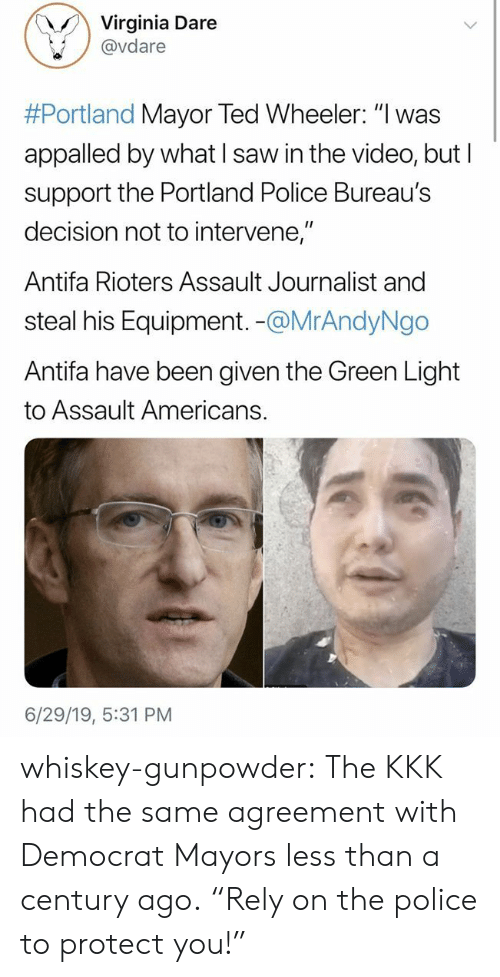 "Equipment: Virginia Dare  @vdare  #Portland Mayor Ted Wheeler: ""I was  appalled by what I saw in the video, but I  support the Portland Police Bureau's  decision not to intervene,""  Antifa Rioters Assault Journalist and  steal his Equipment. -@MrAndyNgo  Antifa have been given the Green Light  to Assault Americans.  6/29/19, 5:31 PM whiskey-gunpowder:  The KKK had the same agreement with Democrat Mayors less than a century ago.  ""Rely on the police to protect you!"""