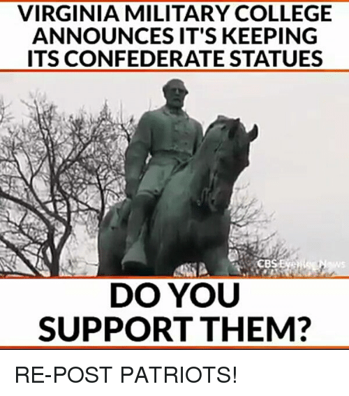 College, Memes, and Patriotic: VIRGINIA MILITARY COLLEGE  ANNOUNCES IT'S KEEPING  ITS CONFEDERATE STATUES  CBSEVe  DO YOU  SUPPORT THEM? RE-POST PATRIOTS!