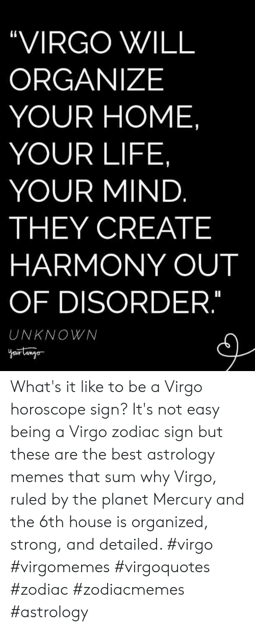 """Life, Memes, and Astrology: """"VIRGO WILL  ORGANIZE  YOUR HOME  YOUR LIFE,  YOUR MIND  THEY CREATE  HARMONY OUT  OF DISORDER  UNKNOWN What's it like to be a Virgo horoscope sign? It's not easy being a Virgo zodiac sign but these are the best astrology memes that sum why Virgo, ruled by the planet Mercury and the 6th house is organized, strong, and detailed. #virgo #virgomemes #virgoquotes #zodiac #zodiacmemes #astrology"""