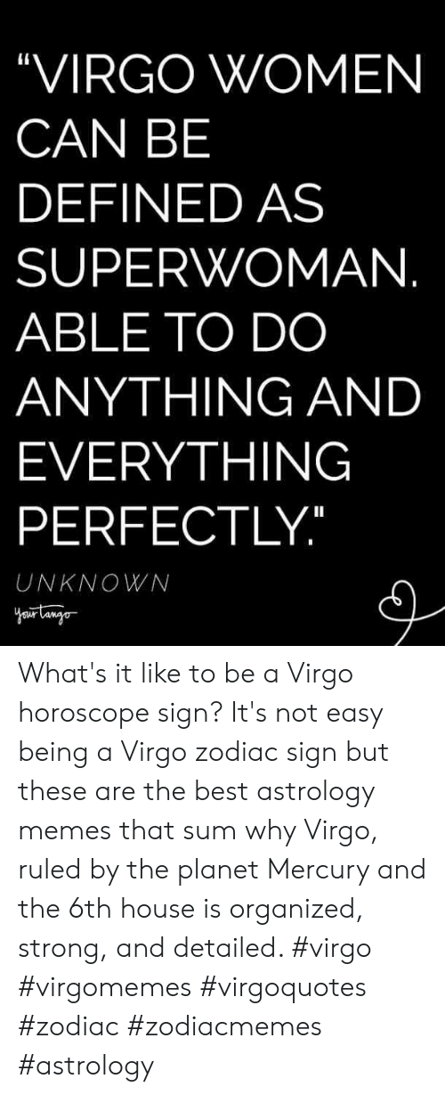 """Memes, Astrology, and Best: """"VIRGO WOMEN  CAN BE  DEFINED AS  SUPERWOMAN  ABLE TO DO  ANYTHING AND  EVERYTHING  PERFECTLY  UNKNOWN What's it like to be a Virgo horoscope sign? It's not easy being a Virgo zodiac sign but these are the best astrology memes that sum why Virgo, ruled by the planet Mercury and the 6th house is organized, strong, and detailed. #virgo #virgomemes #virgoquotes #zodiac #zodiacmemes #astrology"""
