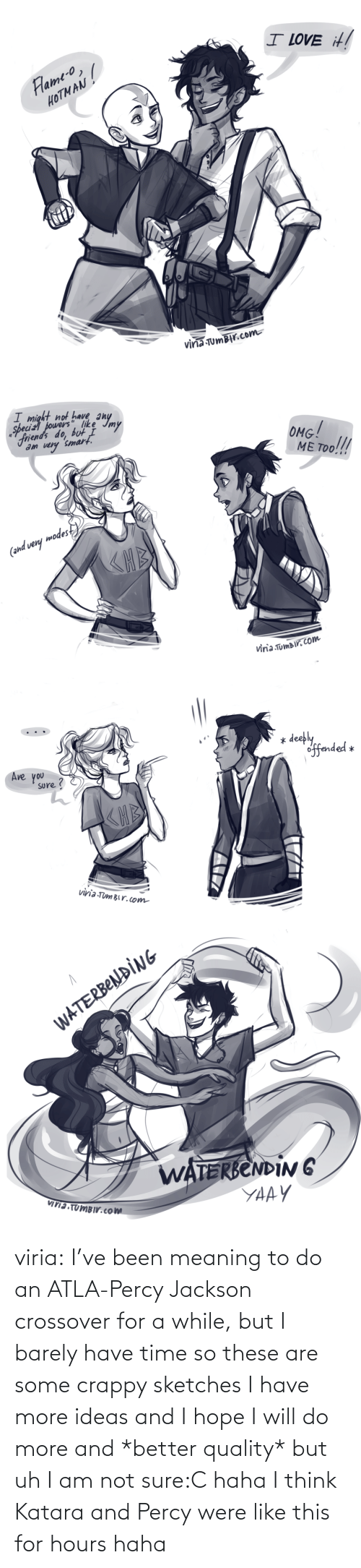 These: viria:  I've been meaning to do an ATLA-Percy Jackson crossover for a while, but I barely have time so these are some crappy sketches I have more ideas and I hope I will do more and *better quality* but uh I am not sure:C haha I think Katara and Percy were like this for hours haha