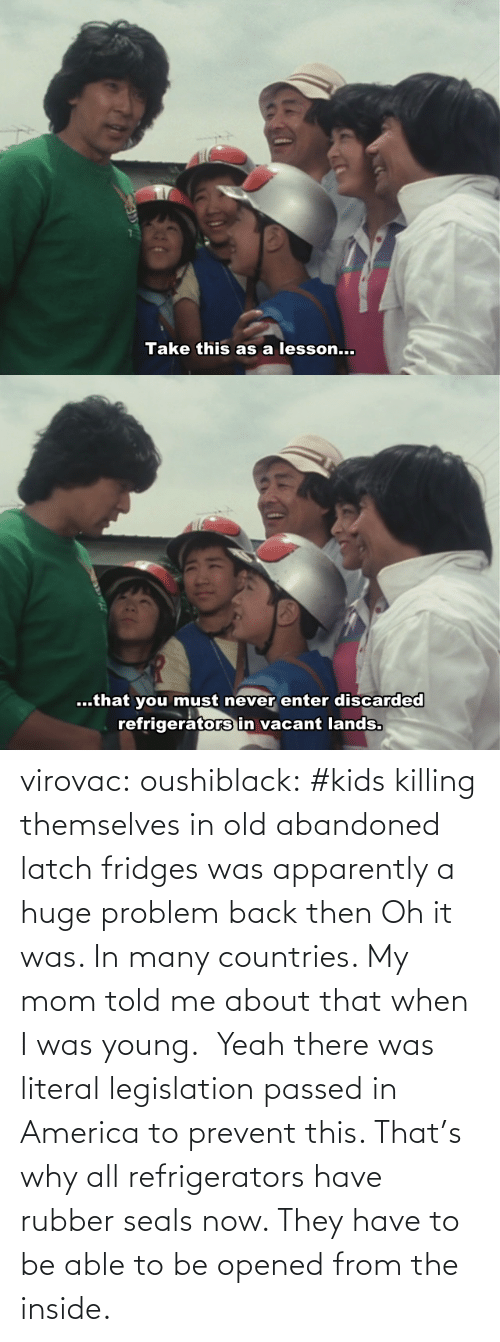 told me: virovac: oushiblack:  #kids killing themselves in old abandoned latch fridges was apparently a huge problem back then Oh it was. In many countries. My mom told me about that when I was young.     Yeah there was literal legislation passed in America to prevent this. That's why all refrigerators have rubber seals now. They have to be able to be opened from the inside.