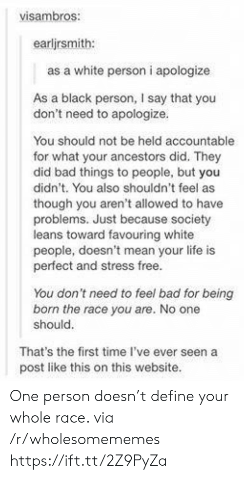 But You Didnt: visambros:  earljrsmith:  as a white person i apologize  As a black person, I say that you  don't need to apologize.  You should not be held accountable  for what your ancestors did. They  did bad things to people, but you  didn't. You also shouldn't feel as  though you aren't allowed to have  problems. Just because society  leans toward favouring white  people, doesn't mean your life is  perfect and stress free.  You don't need to feel bad for being  born the race you are. No one  should.  That's the first time I've ever seen a  post like this on this website. One person doesn't define your whole race. via /r/wholesomememes https://ift.tt/2Z9PyZa