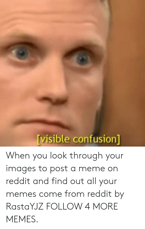 Your Memes: visible confusion] When you look through your images to post a meme on reddit and find out all your memes come from reddit by RastaYJZ FOLLOW 4 MORE MEMES.