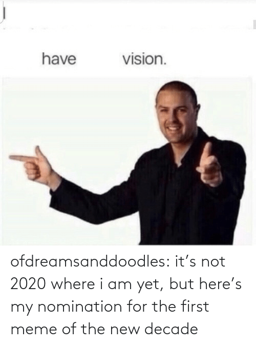The New: vision.  have ofdreamsanddoodles:  it's not 2020 where i am yet, but here's my nomination for the first meme of the new decade