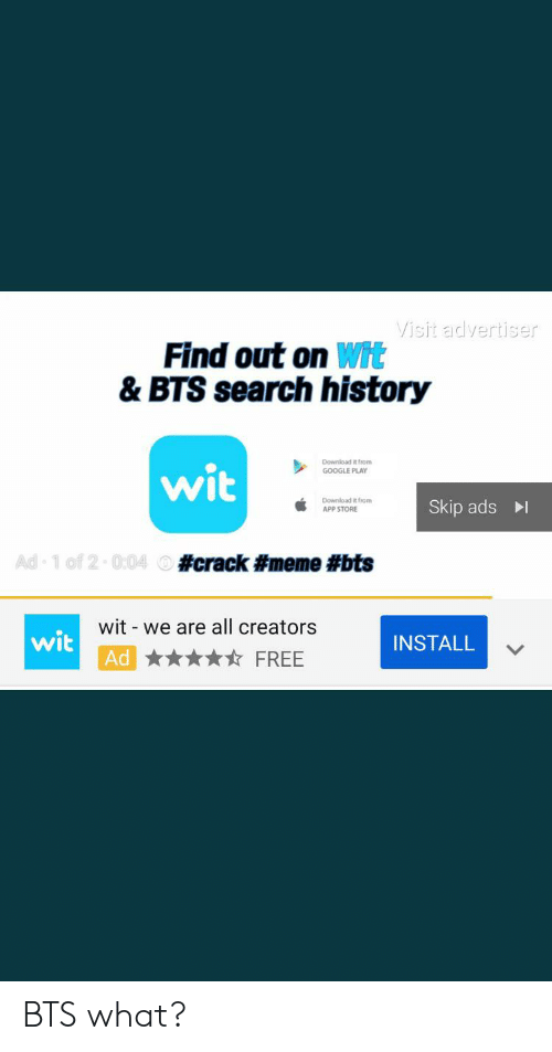 Meme Bts: Visit advertiser  Find out on Wit  & BTS search history  wit  Download it from  GOOGLE PLAY  Download it from  APP STORE  Skip ads  Ad 1 of 2-0:04 #crack #meme #bts  wis Wit we are all creators  Ad  -  INSTALL  FREE BTS what?