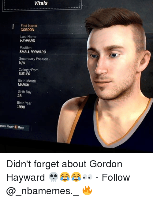 College, Gordon Hayward, and Memes: Vitals  First Name  GORDON  Last Name  HAYWARD  Position  SMALL FORWARD  Secondary Position  N/A  College/From  BUTLER  Birth Month  MARCH  Birth Day  23  Birth Year  1990  otate Player Back Didn't forget about Gordon Hayward 💀😂😂👀 - Follow @_nbamemes._ 🔥