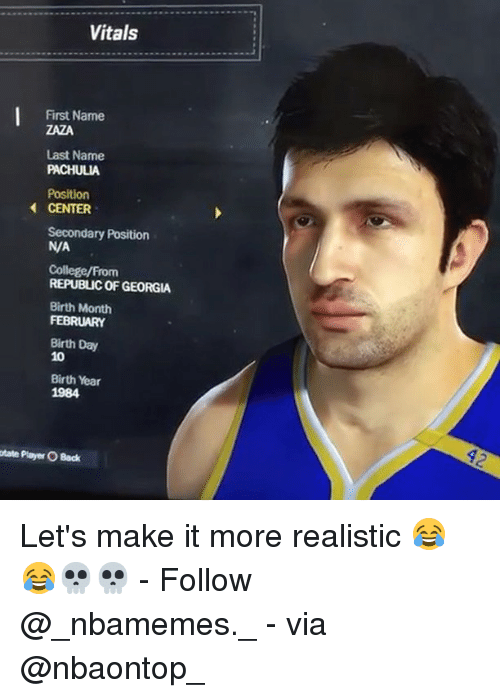 last names: Vitals  First Name  ZAZA  Last Name  PACHULIA  Position  CENTER  Secondary Position  N/A  College/From  REPUBLIC OF GEORGIA  Birth Month  FEBRUARY  Birth Day  10  Birth Year  1984  otate Player O Back Let's make it more realistic 😂😂💀💀 - Follow @_nbamemes._ - via @nbaontop_