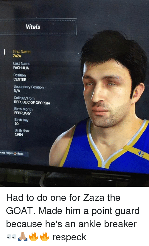 College, Memes, and Goat: Vitals  First Name  ZAZA  Last Name  PACHULIA  Position  CENTER  Secondary Position  N/A  College/From  REPUBLIC OF GEORGIA  Birth Month  FEBRUARY  Birth Day  10  Birth Year  1984  tate Player O Back Had to do one for Zaza the GOAT. Made him a point guard because he's an ankle breaker 👀🙏🏽🔥🔥 respeck