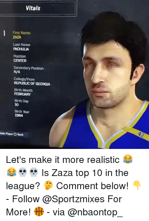 College, Memes, and Georgia: Vitals  First Name  ZAZA  Last Name  PACHULIA  Position  CENTER  Secondary Position  N/A  College/From  REPUBLIC OF GEORGIA  Birth Month  FEBRUARY  Birth Day  10  Birth Year  1984  ate Plaer O Back Let's make it more realistic 😂😂💀💀 Is Zaza top 10 in the league? 🤔 Comment below! 👇 - Follow @Sportzmixes For More! 🏀 - via @nbaontop_