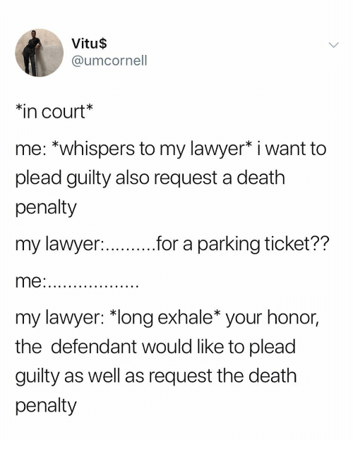 "Lawyer, Death, and Girl Memes: Vitu$  @umcornell  in court  me: *whispers to my lawyer* i want to  plead guilty also request a death  penalty  my lawyer  me  my lawyer: ""long exhale* your honor,  the defendant would like to plead  guilty as well as request the death  penalty  for a parking ticket??"