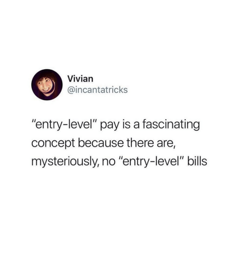 "Bills, Level, and Concept: Vivian  @incantatricks  ""entry-level"" pay is a fascinating  concept because there are,  mysteriously, no ""entry-level"" bills"
