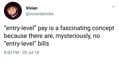 "Bills, Level, and Concept: Vivian  @incantatricks  ""entry-level"" pay is a fascinating concept  because there are, mysteriously, no  ""entry-level"" bills  8:50 PM 20 Jul 18"