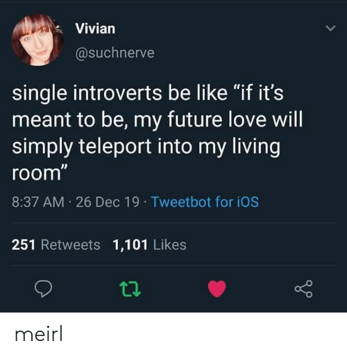 "dec: Vivian  @suchnerve  single introverts be like ""if it's  meant to be, my future love will  simply teleport into my living  room""  8:37 AM 26 Dec 19 · Tweetbot for iOS  251 Retweets 1,101 Likes meirl"