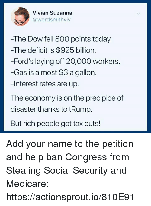 Help, Medicare, and Today: Vivian Suzanna  @wordsmithviv  -The Dow fell 800 points today.  -The deficit is $925 billion.  -Ford's laying off 20,000 workers.  -Gas is almost $3 a gallon  -Interest rates are up.  The economy is on the precipice of  disaster thanks to tRump.  But rich people got tax cuts! Add your name to the petition and help ban Congress from Stealing Social Security and Medicare: https://actionsprout.io/810E91