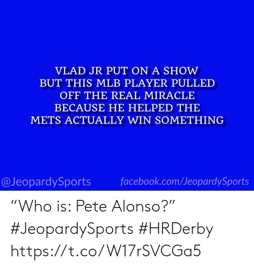"Facebook, Mlb, and Sports: VLAD JR PUT ON A SHOW  BUT THIS MLB PLAYER PULLED  OFF THE REAL MIRACLE  BECAUSE HE HELPED THE  METS ACTUALLY WIN SOMETHING  facebook.com/JeopardySports  @JeopardySports ""Who is: Pete Alonso?"" #JeopardySports #HRDerby https://t.co/W17rSVCGa5"