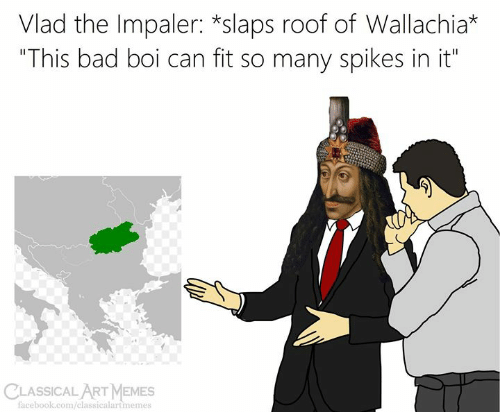 "Can Fit: Vlad the Impaler: *slaps roof of Wallachia*  ""This bad boi can fit so many spikes in it""  CLASSICALART MEMES  facebook.com/classicalartmemes"