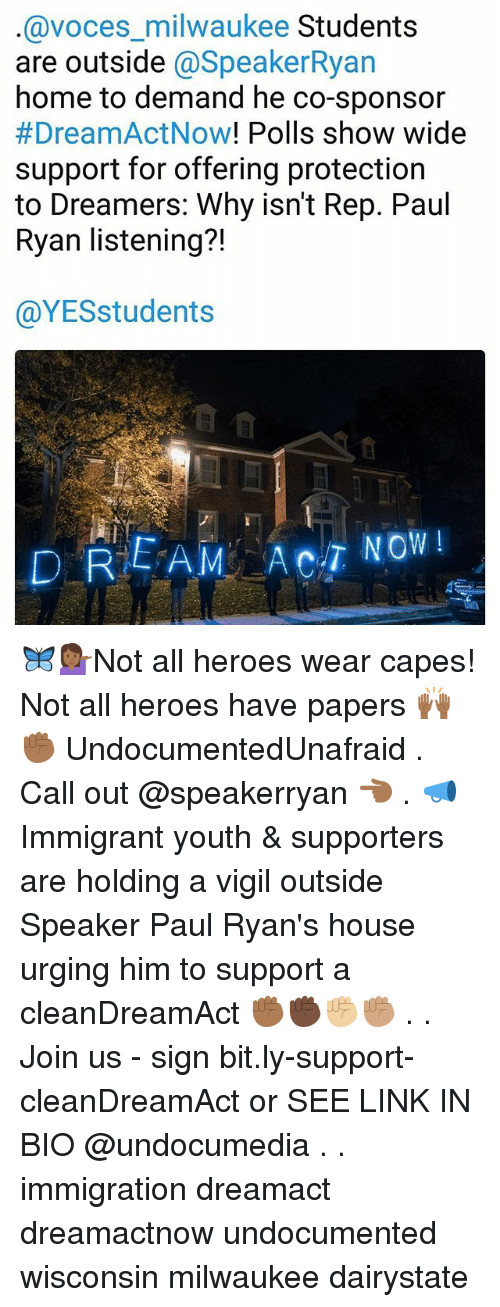 Memes, Paul Ryan, and Heroes: @voces_milwaukee Students  are outside @SpeakerRya  home to demand he co-sponsor  #DreamActNow! Polls show wide  support for offering protection  to Dreamers: Why isn't Rep. Paul  Ryan listening?!  71  @YESstudents 🦋💁🏾‍♀️Not all heroes wear capes! Not all heroes have papers 🙌🏾✊🏾 UndocumentedUnafraid . Call out @speakerryan 👈🏾 . 📣Immigrant youth & supporters are holding a vigil outside Speaker Paul Ryan's house urging him to support a cleanDreamAct ✊🏾✊🏿✊🏼✊🏽 . . Join us - sign bit.ly-support-cleanDreamAct or SEE LINK IN BIO @undocumedia . . immigration dreamact dreamactnow undocumented wisconsin milwaukee dairystate