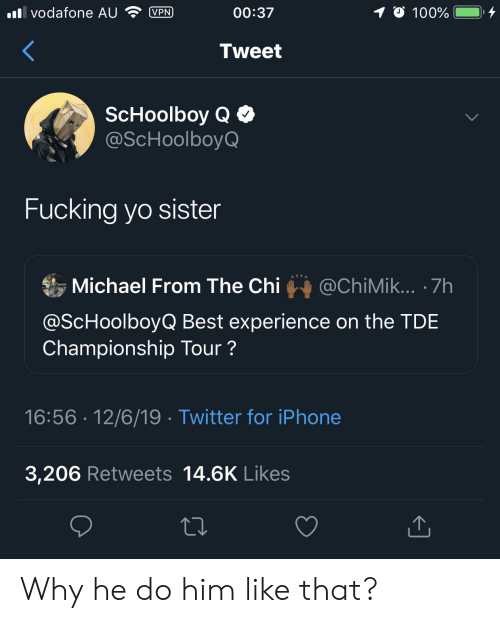 ScHoolboy Q: vodafone AU  00:37  VPN  100%  Tweet  ScHoolboy Q  @ScHoolboyQ  Fucking yo sister  Michael From The Chi  @ChiMik... 7h  @ScHoolboyQ Best experience on the TDE  Championship Tour?  16:56 12/6/19 Twitter for iPhone  3,206 Retweets 14.6K Likes Why he do him like that?