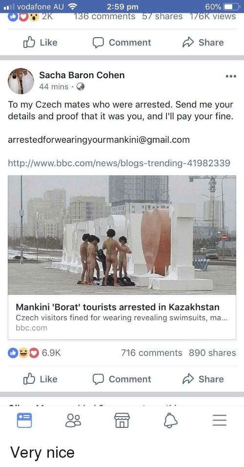 Kazakhstan: vodafone AU  2:59 pm  comments  shareS  views  Like  Comment  Share  Sacha Baron Cohen  44 mins  To my Czech mates who were arrested. Send me your  details and proof that it was you, and l'll pay your fine.  arrestedforwearingyourmankini@gmail.com  http://www.bbc.com/news/blogs-trending-41982339  Mankini 'Borat' tourists arrested in Kazakhstan  Czech visitors fined for wearing revealing swimsuits, ma  bbc.com  #0 6.9K  716 comments 890 shares  Like  Comment  Share  Oo <p>Very nice</p>