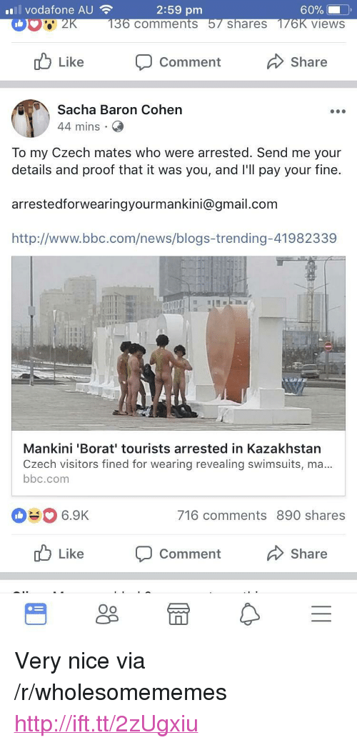 """Kazakhstan: vodafone AU  2:59 pm  comments  shareS  views  Like  Comment  Share  Sacha Baron Cohen  44 mins  To my Czech mates who were arrested. Send me your  details and proof that it was you, and l'll pay your fine.  arrestedforwearingyourmankini@gmail.com  http://www.bbc.com/news/blogs-trending-41982339  Mankini 'Borat' tourists arrested in Kazakhstan  Czech visitors fined for wearing revealing swimsuits, ma  bbc.com  #0 6.9K  716 comments 890 shares  Like  Comment  Share  Oo <p>Very nice via /r/wholesomememes <a href=""""http://ift.tt/2zUgxiu"""">http://ift.tt/2zUgxiu</a></p>"""