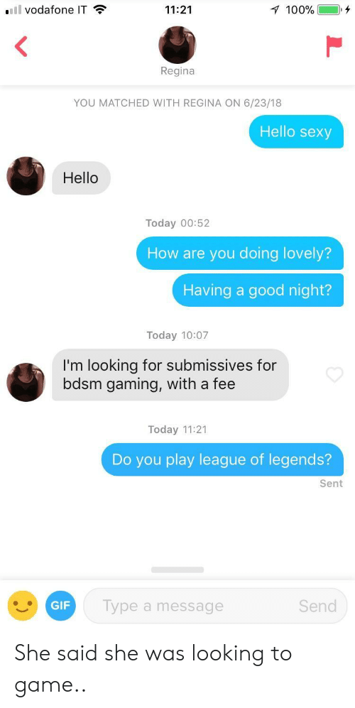 league of legends: vodafone IT  11:21  100%  Regina  YOU MATCHED WITH REGINA ON 6/23/18  Hello sexy  Hello  Today 00:52  How are you doing lovely?  Having a good night?  Today 10:07  I'm looking for submissives for  bdsm gaming, with a fee  Today 11:21  Do you play league of legends?  Sent  GIF  ype a message  Send She said she was looking to game..