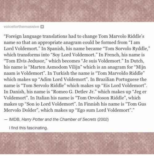 "Harry Potter, Memes, and Spanish: voiceforthemassive  ""Foreign language translations had to change Tom Marvolo Riddle's  name so that an appropriate anagram could be formed from ""Iam  Lord Voldemort."" In Spanish, his name became ""Tom Sorvolo Ryddle,""  which transforms into ""Soy Lord Voldemort."" In French, his name is  ""Tom Elvis Jedusor,"" which becomes ""Je suis Voldemort."" In Dutch,  his name is ""Marten Asmodom Vilijn' which is an anagram for ""Mijn  naam is Voldemort"". In Turkish the name is ""Tom Marvoldo Riddle""  which makes up ""Adim Lord Voldemort"". In Brazilian Portuguese the  name is ""Tom Servolo Riddle"" which makes up ""Eis Lord Voldemort"".  In Danish, his name is ""Romeo G. Detlev Jr."" which makes up ""Jeg er  Voldemort"". In Italian his name is ""Tom Orvoloson Riddle  which  makes up ""Son io Lord Voldemort"". In Finnish his name is ""Tom Gus  Mervolo Dolder"", which makes up ""Ego sum Lord Voldemort  IMDB, Harry Potter and the Chamber of Secrets (2002)  I find this fascinating."