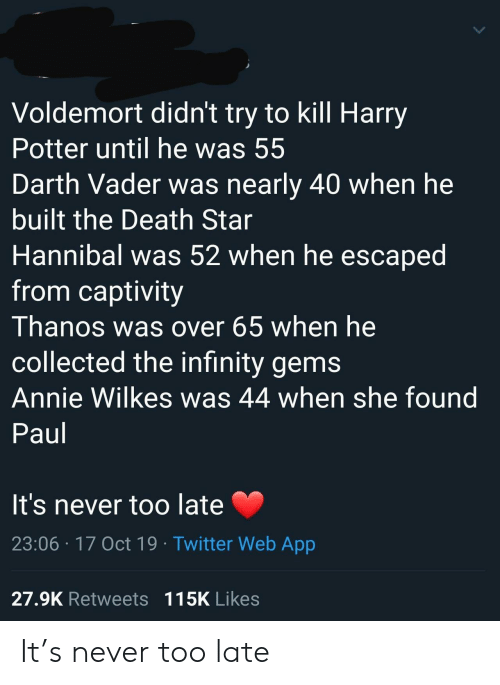 vader: Voldemort didn't try to kill Harry  Potter until he was 55  Darth Vader was nearly 40 when he  built the Death Star  Hannibal was 52 when he escaped  from captivity  Thanos was over 65 when he  collected the infinity gems  Annie Wilkes was 44 when she found  Paul  It's never too late  23:06 17 Oct 19 Twitter Web App  27.9K Retweets 115K Likes It's never too late