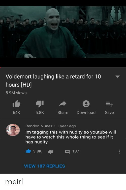 Tagging: Voldemort laughing like a retard for 10  hours [HD]  5.9M views  64K  5.8K  Share DownloadSave  Rendon Nunez 1 year ago  Im tagging this with nudity so youtube will  have to watch this whole thing to see if it  has nudity  3.8K  187  VIEW 187 REPLIES meirl