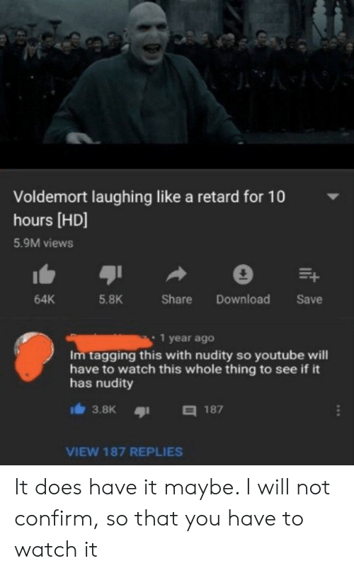 youtube.com, Watch, and Voldemort: Voldemort laughing like a retard for 10  hours [HD]  5.9M views  Share  Download  64K  5.8K  Save  1 year ago  Im tagging this with nudity so youtube will  have to watch this whole thing to see if it  has nudity  187  3.8K  VIEW 187 REPLIES  it It does have it maybe. I will not confirm, so that you have to watch it
