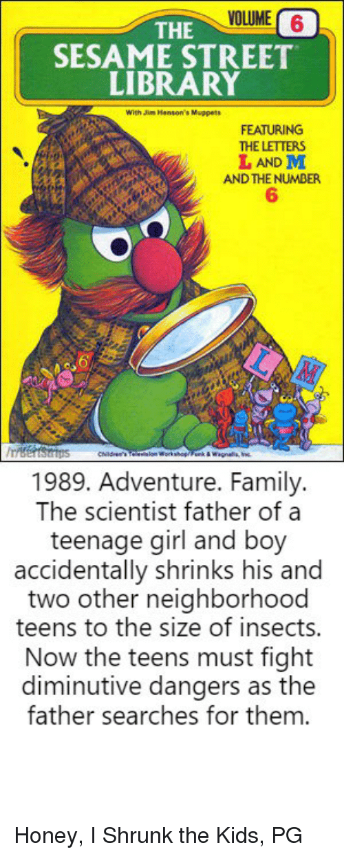 Honey, I Shrunk the Kids: VOLUME 6  THE  SESAME STREET  LIBRARY  With Jin Henson's Muppets  FEATURING  THE LETTERS  L AND M  AND THE NUMBER  6  1989. Adventure. Family.  The scientist father of a  teenage girl and boy  accidentally shrinks his and  two other neighborhood  teens to the size of insects.  Now the teens must fight  diminutive dangers as the  father searches for them. Honey, I Shrunk the Kids, PG