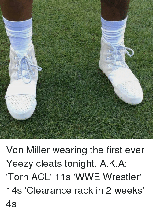 World Wrestling Entertainment, Yeezy, and Von Miller: Von Miller wearing the first ever Yeezy cleats tonight.  A.K.A:  'Torn ACL' 11s 'WWE Wrestler' 14s 'Clearance rack in 2 weeks' 4s