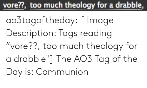 "Quot: vore??, too much theology for a drabble, ao3tagoftheday:  [ Image Description: Tags reading ""vore??, too much theology for a drabble""]  The AO3 Tag of the Day is: Communion"