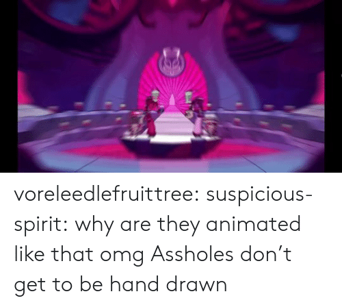Omg, Tumblr, and Blog: voreleedlefruittree:  suspicious-spirit:  why are they animated like that omg  Assholes don't get to be hand drawn
